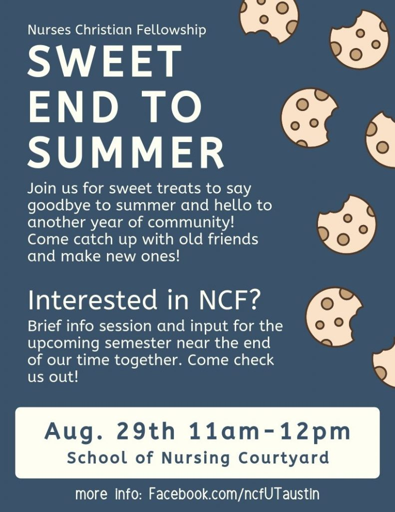 Sweet End to Summer event flyer. August 29th 11 am - 12 pm at the School of Nursing Courtyard. Join us for sweet treats to say goodbye to summer and hello to another year of community! Catch up with old friends and make new ones! Interested in NCF? Brief info session and and input for the upcoming semester near the end of our time together. Come check us out! We will be in the central courtyard at the School of Nursing (straight ahead upon entry) Cookies will be provided, but feel free to bring another sweet treat to share! Invite friends, there will be plenty!