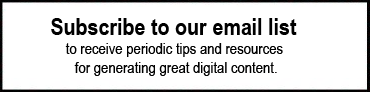 Subscribe to our email list to receive periodic tips and resources for generating great digital content