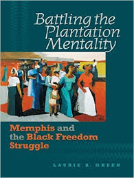 Battling the Plantation Mentality: Memphis and the Black Freedom Struggle by Dr. Laurie Green