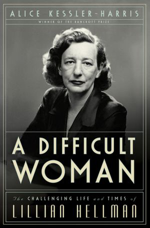 "Cover of Alice Kessler-Harris's ""A Difficult Woman: The Challenging Life and Times of Lillian Hellman."""