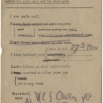 "By previous agreement, Owen's double strikeout of ""I am being sent down to base"" indicates that he was headed to the front lines of the Western Front. By late 1918, Owen feared that his mother might misread this secret system of communication and worry unduly: on October 29, 1918 he wrote to Susan Owen, ""I don't want to send Field Cards in case you suppose they mean in the Line. In future . . . a F. Card will be no proof that I am actually there."" He assured his mother he was not headed toward battle. A few short hours after writing the letter, his battalion was moved to the front line of the Sambre-Oise Canal, where nine days later he was killed by a German sniper. Owen's parents received the news of his death on November 11, 1918, the day of the cease-fire."