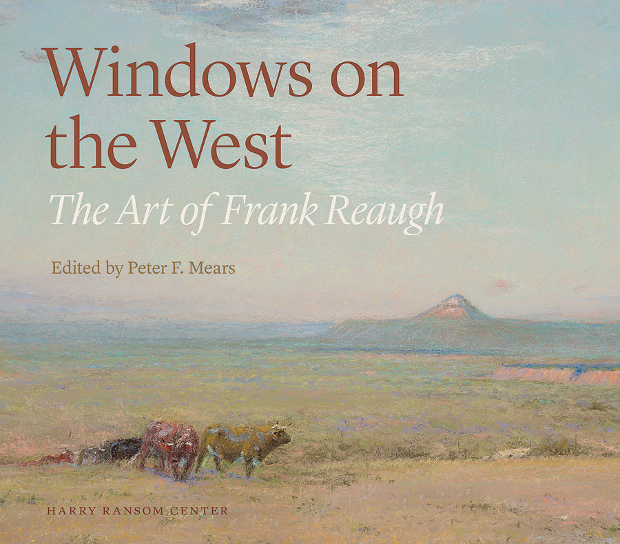 Companion publication Windows on the West: The Art of Frank Reaugh (University of Texas Press and Harry Ransom Center) Edited by Ransom Center Art Curator Peter Mears