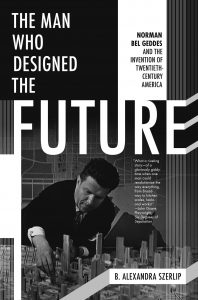 Norman Bel Geddes The Man Who Designed the Future Alexandra Szerlip book cover