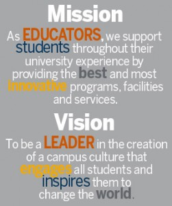 Mission: As educators, we support students throughout their university experience by providing the best and most innovative programs, facilities and services. Vision: To be a leader in the creation of a campus culture that engages all students and inspires them to change the world.